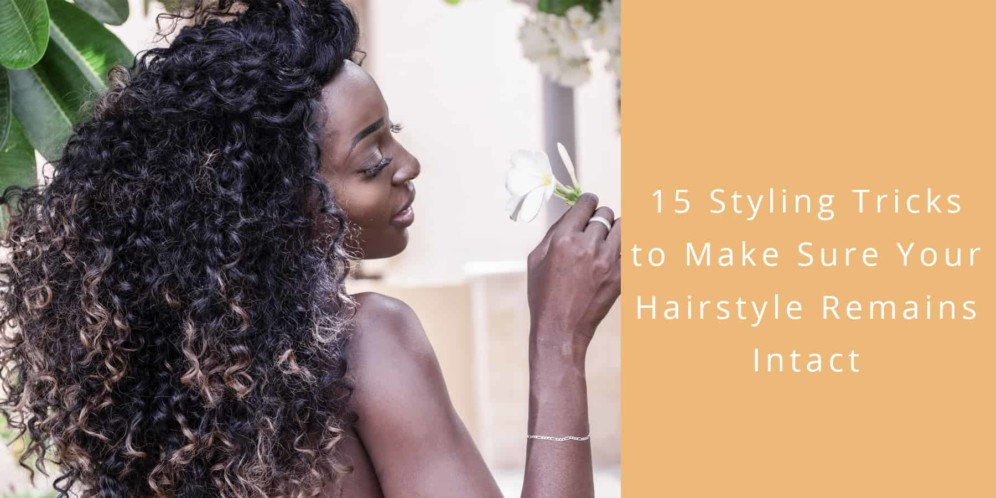 15 styling tricks make sure hairstyle remains intact