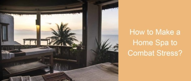How to Make a Home Spa to Combat Stress?